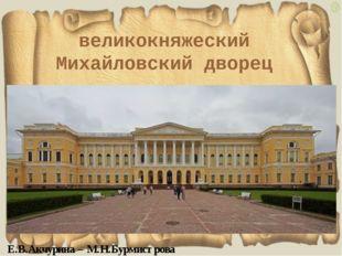 великокняжеский Михайловский дворец Е.В.Акчурина – М.Н.Бурмистрова