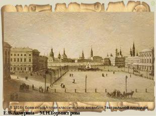 В 1816г. Бове создал план классического ансамбля Театральной площади Е.В.Акчу