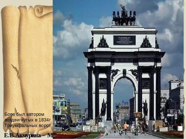 Бове был автором воздвигнутых в 1834г Триумфальных ворот Е.В.Акчурина – М.Н.Б...