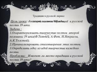 Традиции в русской лирике второй половины XIX века. Цель урока: доказать нали