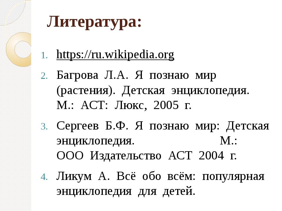 Литература: https://ru.wikipedia.org Багрова Л.А. Я познаю мир (растения...