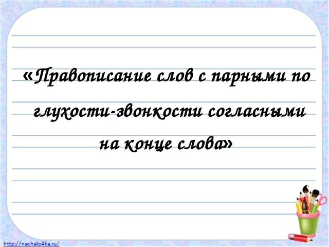 «Правописание слов с парными по глухости-звонкости согласными на конце слова»