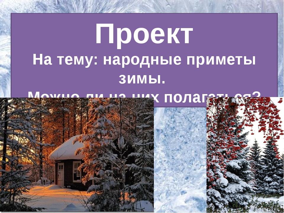 Проект На тему: народные приметы зимы. Можно ли на них полагаться?