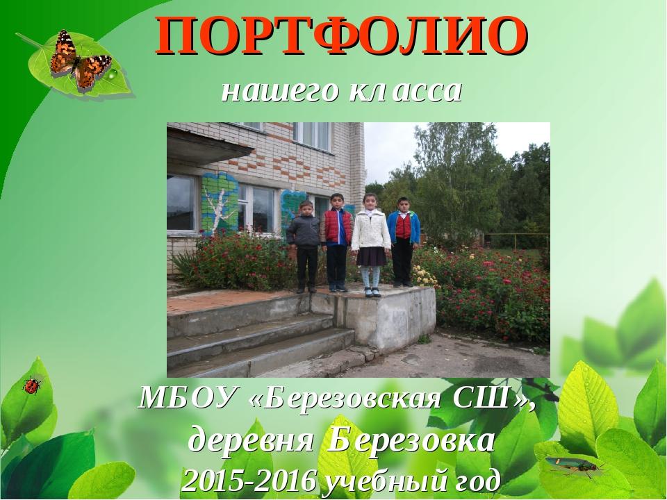 ПОРТФОЛИО нашего класса МБОУ «Березовская СШ», деревня Березовка 2015-2016 у...