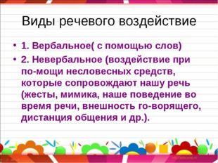 Виды речевого воздействие 1. Вербальное( с помощью слов) 2. Невербальное (воз