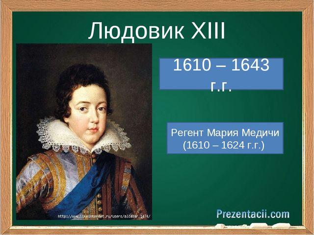 Людовик XIII 1610 – 1643 г.г. Регент Мария Медичи (1610 – 1624 г.г.)