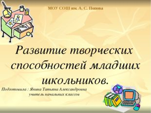 МОУ СОШ им. А. С. Попова Развитие творческих способностей младших школьников.