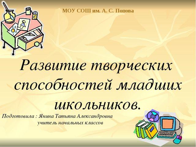 МОУ СОШ им. А. С. Попова Развитие творческих способностей младших школьников....
