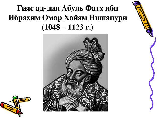 Гияс ад-дин Абуль Фатх ибн Ибрахим Омар Хайям Нишапури (1048 – 1123 г.)