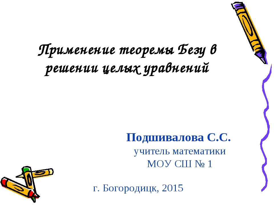 Подшивалова С.С. учитель математики МОУ СШ № 1 Применение теоремы Безу в реше...