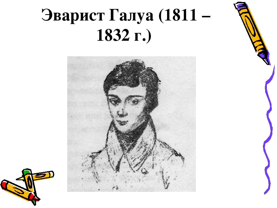 Эварист Галуа (1811 – 1832 г.)