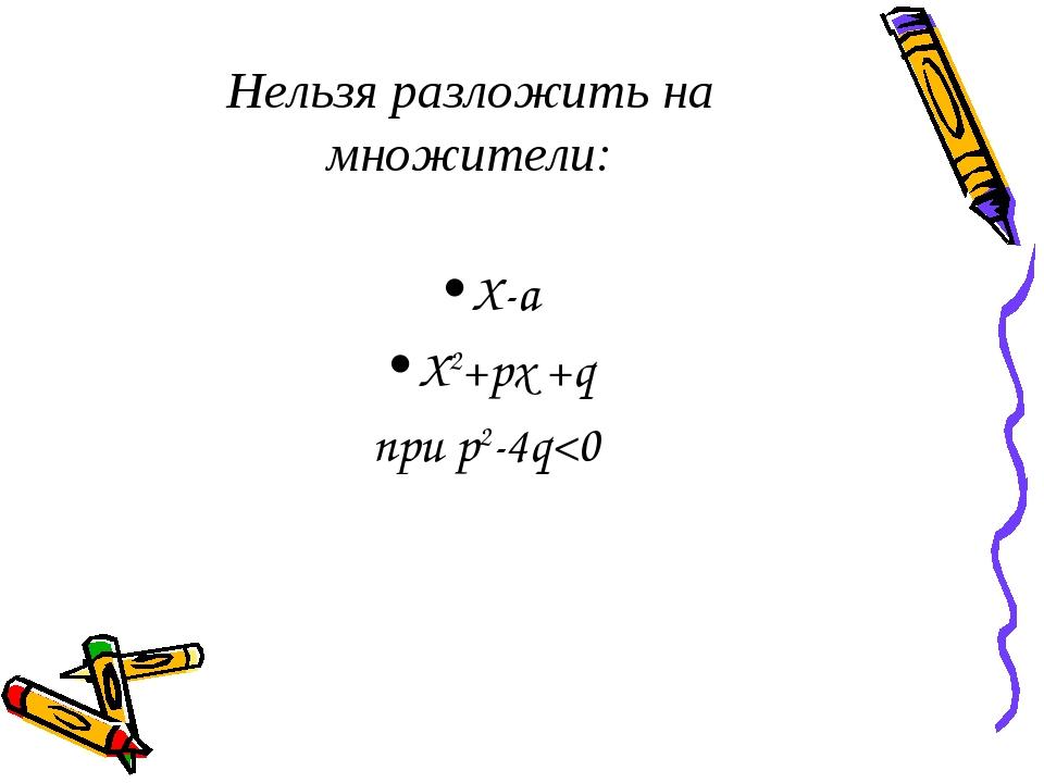 Нельзя разложить на множители: X-a X2+px +q при p2-4q