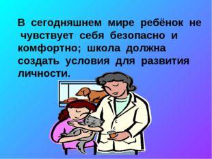 В сегодняшнем мире ребёнок не чувствует себя безопасно и комфортно; школа до