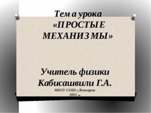 Тема урока «ПРОСТЫЕ МЕХАНИЗМЫ» Учитель физики Кабисашвили Г.А. МБОУ СОШ с.Ком