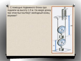 1. С помощью подвижного блока груз подняли на высоту 1,5 м. На какую длину пр