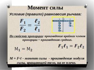 Момент силы Условие (правило) равновесия рычага: По свойству пропорции: произ