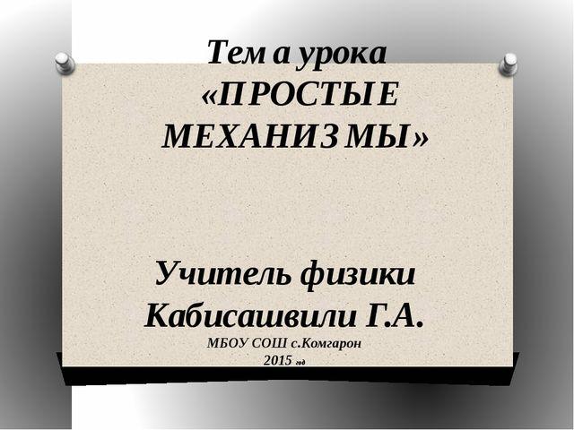 Тема урока «ПРОСТЫЕ МЕХАНИЗМЫ» Учитель физики Кабисашвили Г.А. МБОУ СОШ с.Ком...