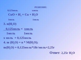 РЕШЕНИЕ: 0,125моль хмоль CuO + H2 = Cu + H2O 1моль 1моль 3. n(H2O) 0,125моль