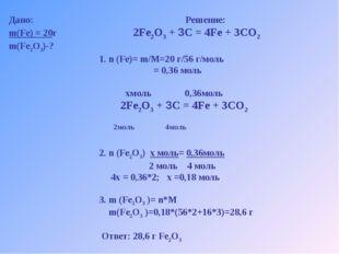 Дано: Решение: m(Fe) = 20г 2Fe2O3 + 3C = 4Fe + 3CO2 m(Fe2O3)-? 1. n (Fe)= m/M