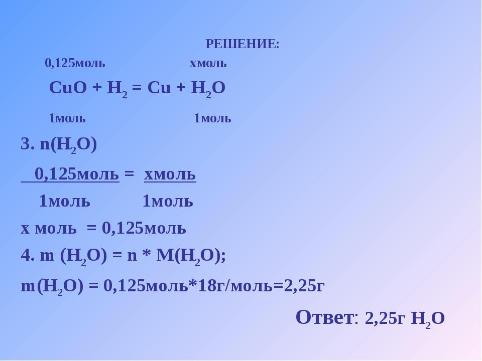 РЕШЕНИЕ: 0,125моль хмоль CuO + H2 = Cu + H2O 1моль 1моль 3. n(H2O) 0,125моль...