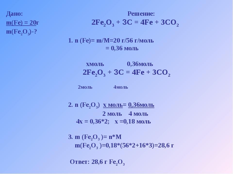 Дано: Решение: m(Fe) = 20г 2Fe2O3 + 3C = 4Fe + 3CO2 m(Fe2O3)-? 1. n (Fe)= m/M...