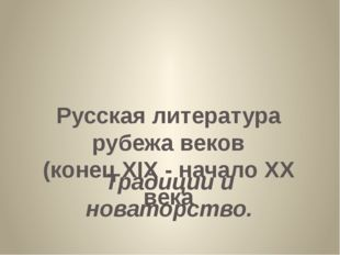 Русская литература рубежа веков (конец XIX - начало XX века Традиции и новат