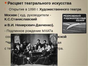 Расцвет театрального искусства Открытие в 1898 г. Художественного театра Моск