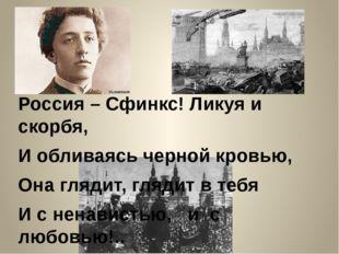 Россия – Сфинкс! Ликуя и скорбя, И обливаясь черной кровью, Она глядит, гляди