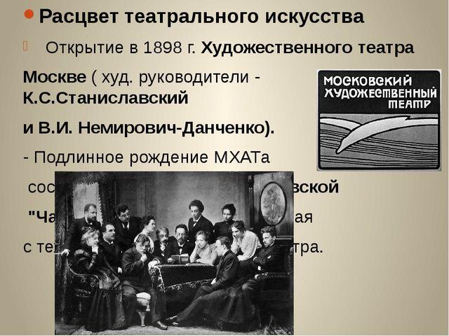 Расцвет театрального искусства Открытие в 1898 г. Художественного театра Моск...