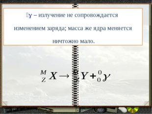  – излучение не сопровождается изменением заряда; масса же ядра меняется ни