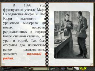 В 1898 году французские ученые Мария Склодовская-Кюри и Пьер Кюри выделили и