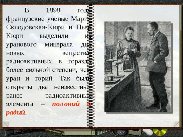 В 1898 году французские ученые Мария Склодовская-Кюри и Пьер Кюри выделили и...