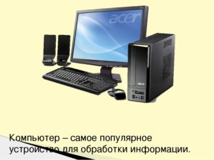 Компьютер – самое популярное устройство для обработки информации.