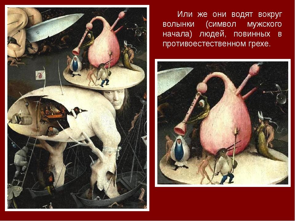 Или же они водят вокруг волынки (символ мужского начала) людей, повинных в пр...