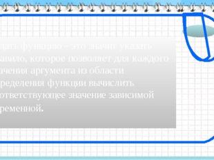 Задать функцию – это значит указать правило, которое позволяет для каждого зн