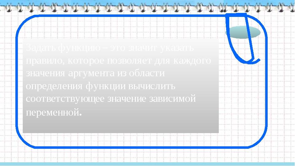 Задать функцию – это значит указать правило, которое позволяет для каждого зн...