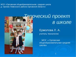 Творческий проект в школе Ермолова Л. А. учитель технологии МОУ « Орловская