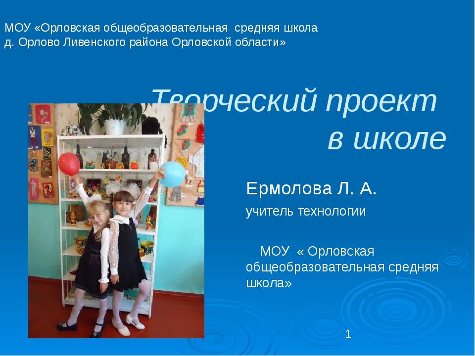 Творческий проект в школе Ермолова Л. А. учитель технологии МОУ « Орловская...