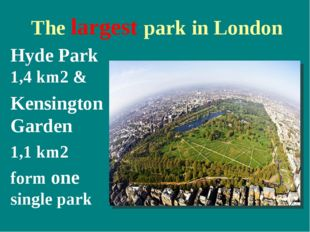 The largest park in London Hyde Park 1,4 km2 & Kensington Garden 1,1 km2 for