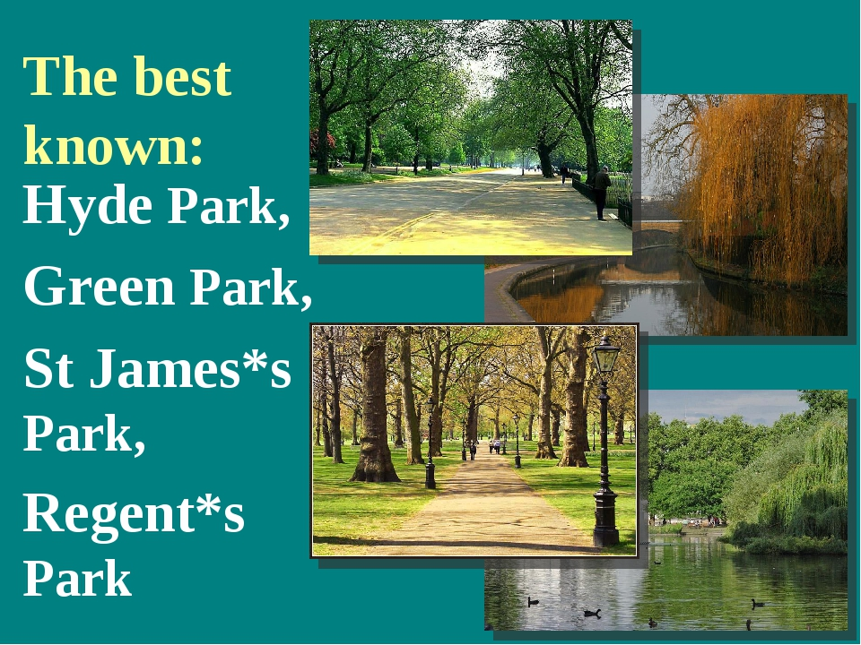 The best known: Hyde Park, Green Park, St James*s Park, Regent*s Park