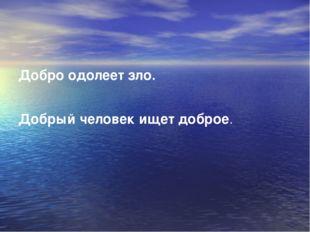 Добро одолеет зло. Добрый человек ищет доброе.