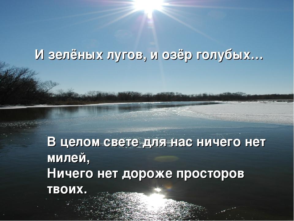 И зелёных лугов, и озёр голубых… В целом свете для нас ничего нет милей, Ниче...