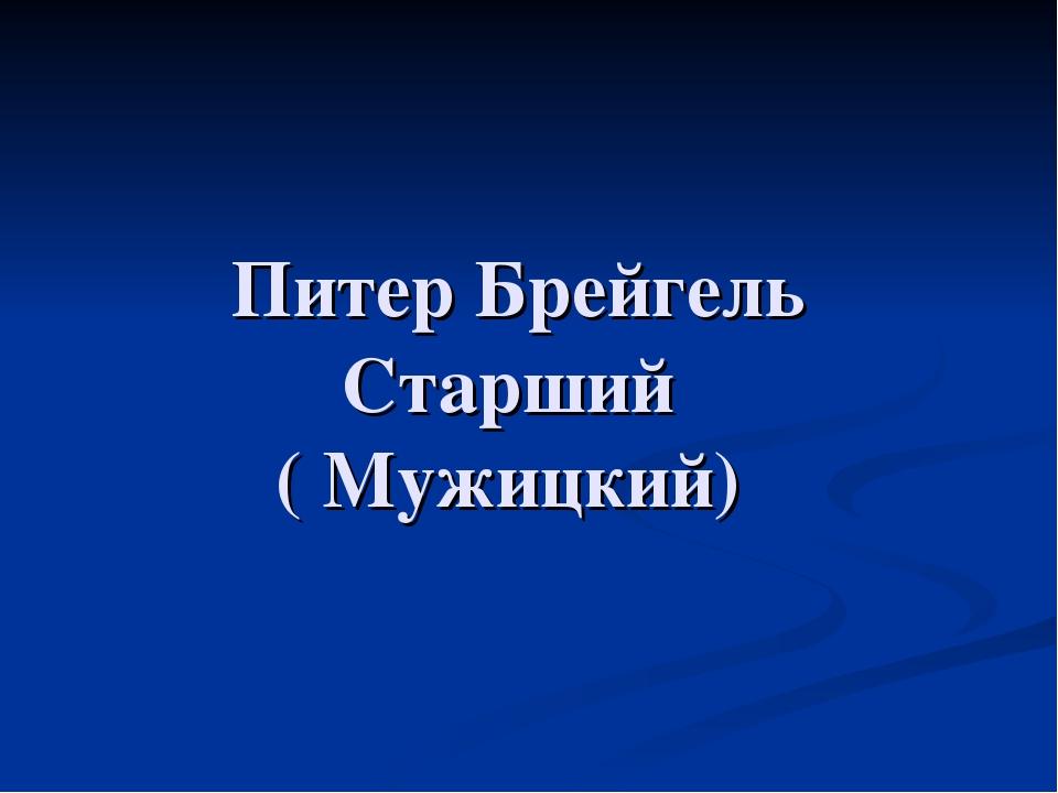 Питер Брейгель Старший ( Мужицкий)