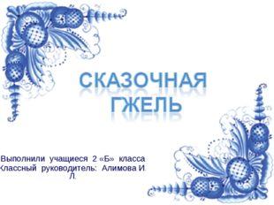 Выполнили учащиеся 2 «Б» класса Классный руководитель: Алимова И. Л.