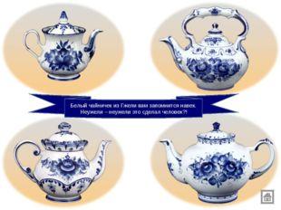 Белый чайничек из Гжели вам запомнится навек. Неужели – неужели это сделал че