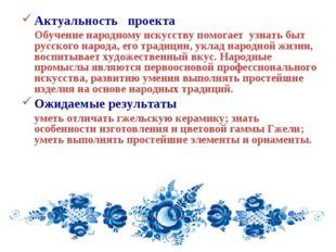 Актуальность проекта Обучение народному искусству помогает узнать быт русско