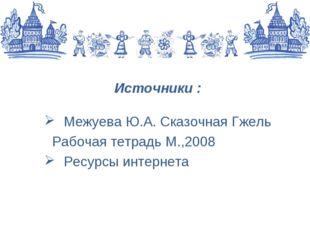 Источники : Межуева Ю.А. Сказочная Гжель Рабочая тетрадь М.,2008 Ресурсы инте