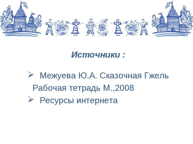 Источники : Межуева Ю.А. Сказочная Гжель Рабочая тетрадь М.,2008 Ресурсы инте...