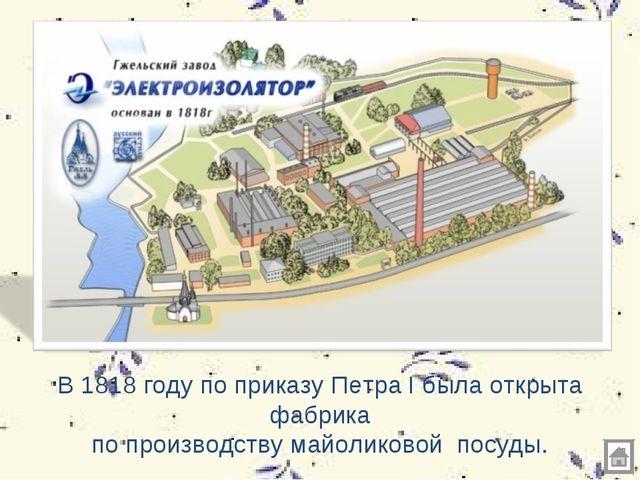 В 1818 году по приказу Петра I была открыта фабрика по производству майоликов...