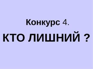 Конкурс 4. КТО ЛИШНИЙ ?